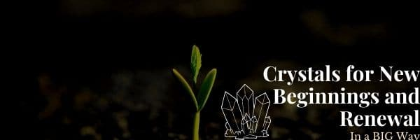 Crystals for New Beginnings and Renewal